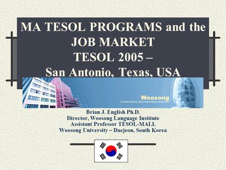 MA TESOL PROGRAMS and the JOB MARKET TESOL 2005 – San Antonio, Texas, USA Brian J. English Ph.D. Director, Woosong Language Institute Assistant Professor.