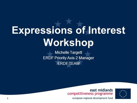 1 Expressions of Interest Workshop Michelle Targett ERDF Priority Axis 2 Manager ERDF TEAM.