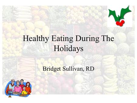 Healthy Eating During The Holidays Bridget Sullivan, RD.