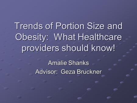 Trends of Portion Size and Obesity: What Healthcare providers should know! Amalie Shanks Advisor: Geza Bruckner.