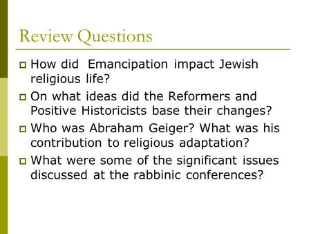 Review Questions  How did Emancipation impact Jewish religious life?  On what ideas did the Reformers and Positive Historicists base their changes? 