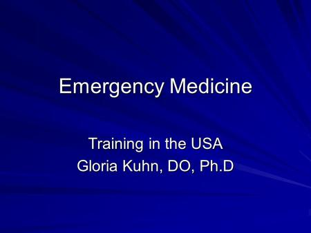 Emergency Medicine Training in the USA Gloria Kuhn, DO, Ph.D.