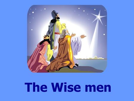 The Wise men. During the time when Jesus was born a King called Herod ruled the land. Soon after Jesus was born, wise men were travelling on their camels;