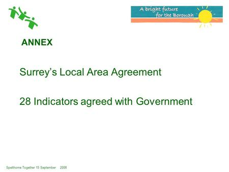 Spelthorne Together 15 September 2008 ANNEX Surrey's Local Area Agreement 28 Indicators agreed with Government.