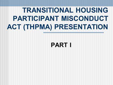 TRANSITIONAL HOUSING PARTICIPANT MISCONDUCT ACT (THPMA) PRESENTATION PART I.