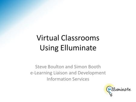 Virtual Classrooms Using Elluminate Steve Boulton and Simon Booth e-Learning Liaison and Development Information Services.