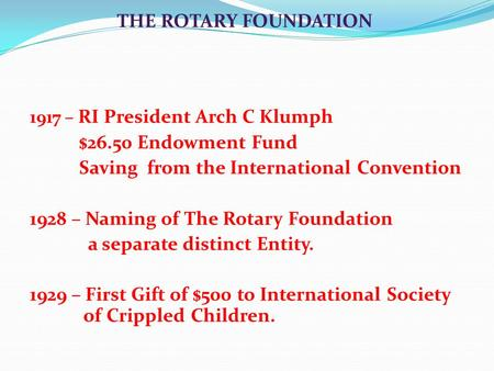 1917 – RI President Arch C Klumph $26.50 Endowment Fund Saving from the International Convention 1928 – Naming of The Rotary Foundation a separate distinct.