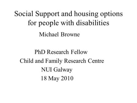 Social Support and housing options for people with disabilities Michael Browne PhD Research Fellow Child and Family Research Centre NUI Galway 18 May 2010.