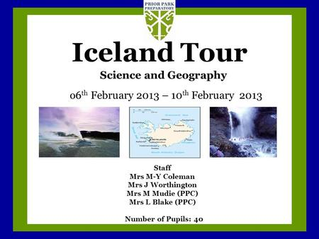 Iceland Tour o6 th February 2013 – 10 th February 2013 Science and Geography Staff Mrs M-Y Coleman Mrs J Worthington Mrs M Mudie (PPC) Mrs L Blake (PPC)
