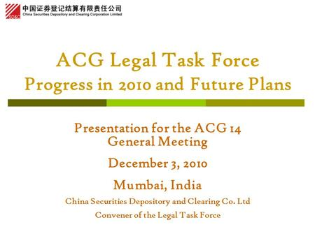ACG Legal Task Force Progress in 2010 and Future Plans Presentation for the ACG 14 General Meeting December 3, 2010 Mumbai, India China Securities Depository.