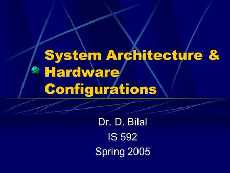 System Architecture & Hardware Configurations Dr. D. Bilal IS 592 Spring 2005.