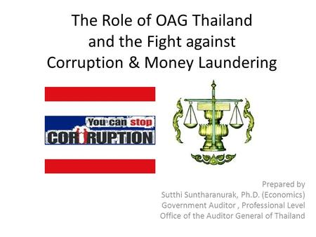 The Role of OAG Thailand and the Fight against Corruption & Money Laundering Prepared by Sutthi Suntharanurak, Ph.D. (Economics) Government Auditor, Professional.