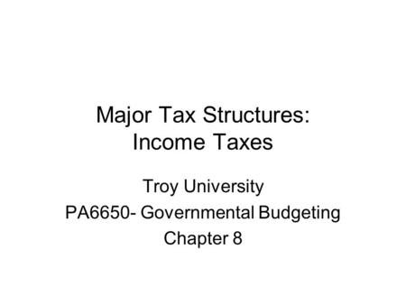 Major Tax Structures: Income Taxes Troy University PA6650- Governmental Budgeting Chapter 8.