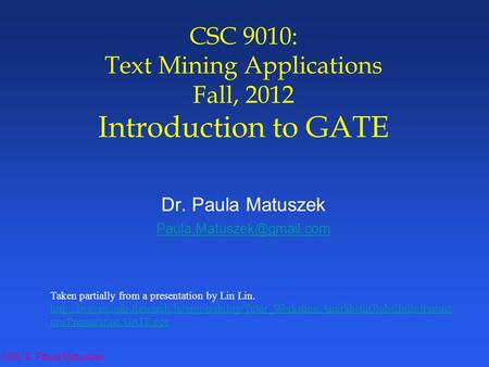 ©2012 Paula Matuszek CSC 9010: Text Mining Applications Fall, 2012 Introduction to GATE Dr. Paula Matuszek Taken partially from.