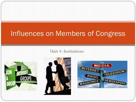 Unit 4: Institutions Influences on Members of Congress.