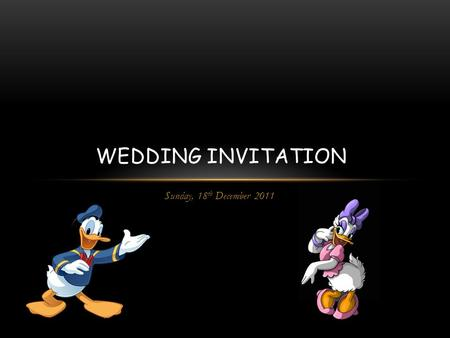 Sunday, 18 th December 2011 WEDDING INVITATION. We liked, we met, we danced with the joy!!! We fought then convinced to lead life together to enjoy!!!