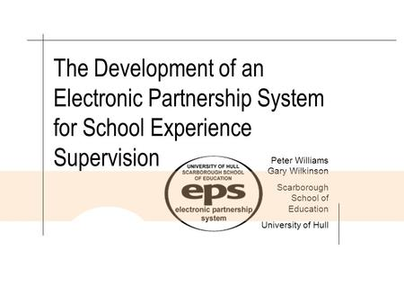 INSTITUTE FOR LEARNING SCARBOROUGH SCHOOL OF EDUCATION The Development of an Electronic Partnership System for School Experience Supervision Peter Williams.