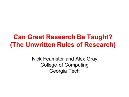 Can Great Research Be Taught? (The Unwritten Rules of Research) Nick Feamster and Alex Gray College of Computing Georgia Tech.