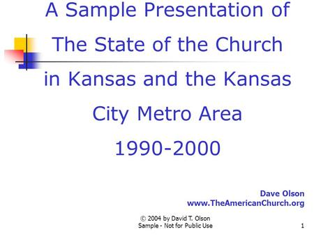 © 2004 by David T. Olson Sample - Not for Public Use1 A Sample Presentation of The State of the Church in Kansas and the Kansas City Metro Area 1990-2000.