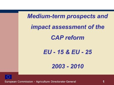 Medium-term prospects and impact assessment of the CAP reform EU - 15 & EU - 25 2003 - 2010 1 European Commission - Agriculture Directorate-General.