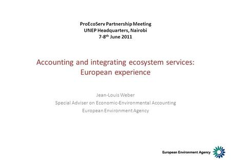 Accounting and integrating ecosystem services: European experience Jean-Louis Weber Special Adviser on Economic-Environmental Accounting European Environment.