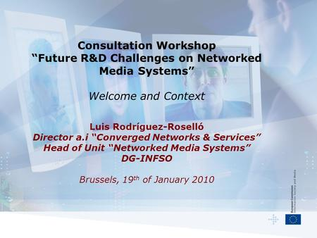"Consultation Workshop ""Future R&D Challenges on Networked Media Systems"" Welcome and Context Luis Rodríguez-Roselló Director a.i ""Converged Networks &"