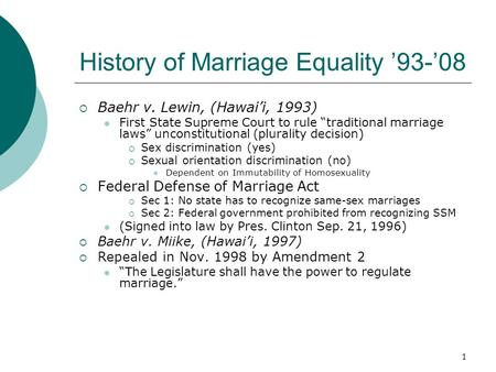 "1 History of Marriage Equality '93-'08  Baehr v. Lewin, (Hawai'i, 1993) First State Supreme Court to rule ""traditional marriage laws"" unconstitutional."
