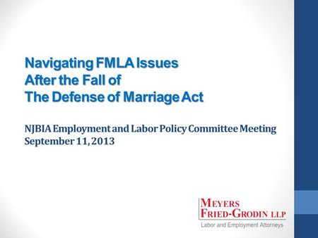 Navigating FMLA Issues After the Fall of The Defense of Marriage Act Navigating FMLA Issues After the Fall of The Defense of Marriage Act NJBIA Employment.