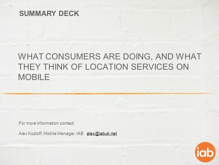 WHAT CONSUMERS ARE DOING, AND WHAT THEY THINK OF LOCATION SERVICES ON MOBILE For more information contact: Alex Kozloff, Mobile Manager, IAB