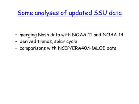 Some analyses of updated SSU data –merging Nash data with NOAA-11 and NOAA-14 –derived trends, solar cycle –comparisons with NCEP/ERA40/HALOE data.