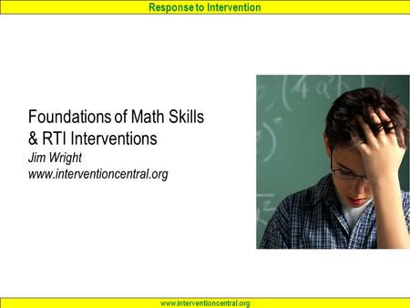 Response to Intervention www.interventioncentral.org Foundations of Math Skills & RTI Interventions Jim Wright www.interventioncentral.org.