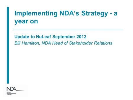 Implementing NDA's Strategy - a year on Update to NuLeaf September 2012 Bill Hamilton, NDA Head of Stakeholder Relations.
