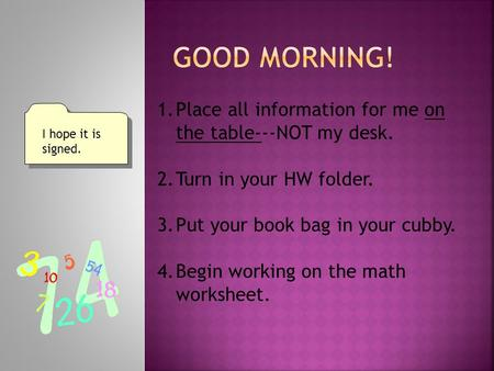 1.Place all information for me on the table---NOT my desk. 2.Turn in your HW folder. 3.Put your book bag in your cubby. 4.Begin working on the math worksheet.