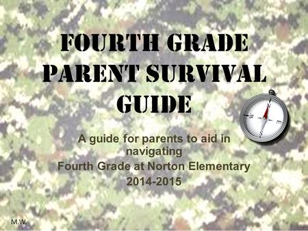 Fourth Grade Parent Survival Guide A guide for parents to aid in navigating Fourth Grade at Norton Elementary 2014-2015 M.W.