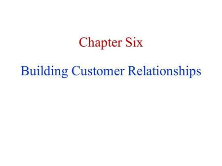 Chapter Six Building Customer Relationships. BuildingNurturingLoyaltyRetentionReactivation.