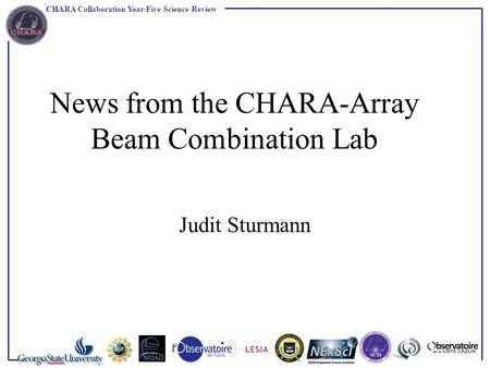CHARA Collaboration Year-Five Science Review News from the CHARA-Array Beam Combination Lab Judit Sturmann.