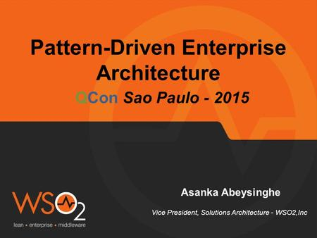 Pattern-Driven Enterprise Architecture Asanka Abeysinghe Vice President, Solutions Architecture - WSO2,Inc QCon Sao Paulo - 2015.