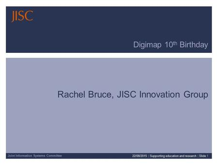 Joint Information Systems Committee Digimap 10 th Birthday Rachel Bruce, JISC Innovation Group 22/08/2015 | Supporting education and research | Slide 1.