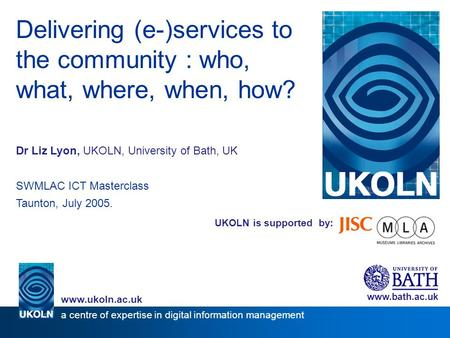 UKOLN is supported by: Delivering (e-)services to the community : who, what, where, when, how? Dr Liz Lyon, UKOLN, University of Bath, UK SWMLAC ICT Masterclass.