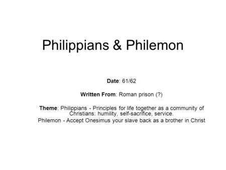 Philippians & Philemon Date: 61/62 Written From: Roman prison (?) Theme: Philippians - Principles for life together as a community of Christians: humility,