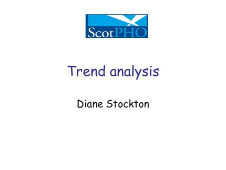 Diane Stockton Trend analysis. Introduction Why do we want to look at trends over time? –To see how things have changed What is the information used for?