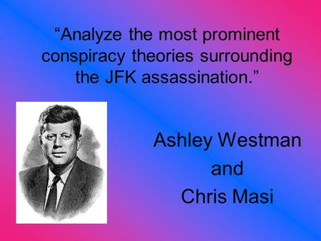 """Analyze the most prominent conspiracy theories surrounding the JFK assassination."" Ashley Westman and Chris Masi."