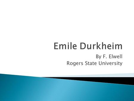By F. Elwell Rogers State University. This presentation is based on the theories of Emile Durkheim as presented in his books listed in the bibliography.