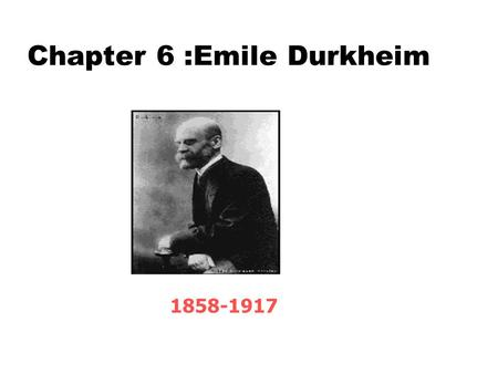 Chapter 6 :Emile Durkheim 1858-1917. Chapter Outline zI. Introduction zII. Social Facts zA. Material and Nonmaterial Social Facts zB. Types of Nonmaterial.