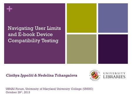 + Navigating User Limits and E-book Device Compatibility Testing USMAI Forum, University of Maryland University College (UMUC) October 29 th, 2013 Cinthya.