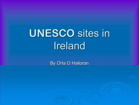 UNESCO sites in Ireland By Orla O Halloran. What is UNESCO?  UNESCO is the United Nations Educational, Scientific and Cultural Organization.  The main.
