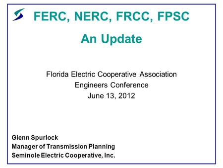 FERC, NERC, FRCC, FPSC An Update Florida Electric Cooperative Association Engineers Conference June 13, 2012 Glenn Spurlock Manager of Transmission Planning.