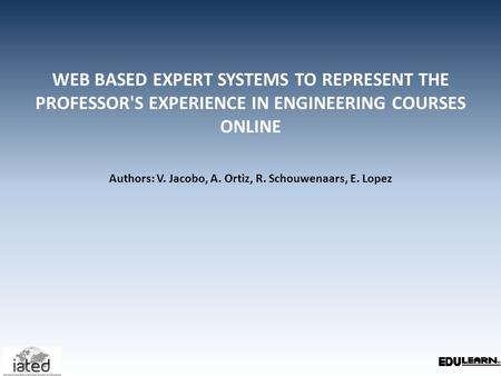 WEB BASED EXPERT SYSTEMS TO REPRESENT THE PROFESSOR'S EXPERIENCE IN ENGINEERING COURSES ONLINE Authors: V. Jacobo, A. Ortiz, R. Schouwenaars, E. Lopez.