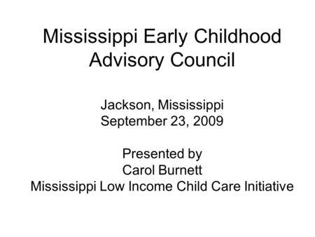 Mississippi Early Childhood Advisory Council Jackson, Mississippi September 23, 2009 Presented by Carol Burnett Mississippi Low Income Child Care Initiative.