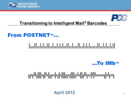 1 Transitioning to Intelligent Mail ® Barcodes April 2012 From POSTNET ™ … …To IMb ™